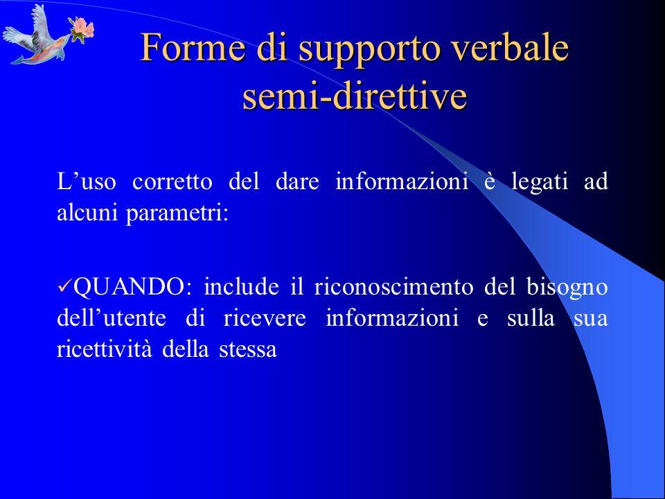 Forme di supporto verbale semi-direttive Luso corretto del dare informazioni è legati ad alcuni parametri: QUANDO: include il riconoscimento del bisog