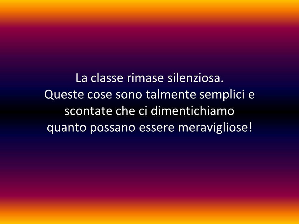 La classe rimase silenziosa. Queste cose sono talmente semplici e scontate che ci dimentichiamo quanto possano essere meravigliose!