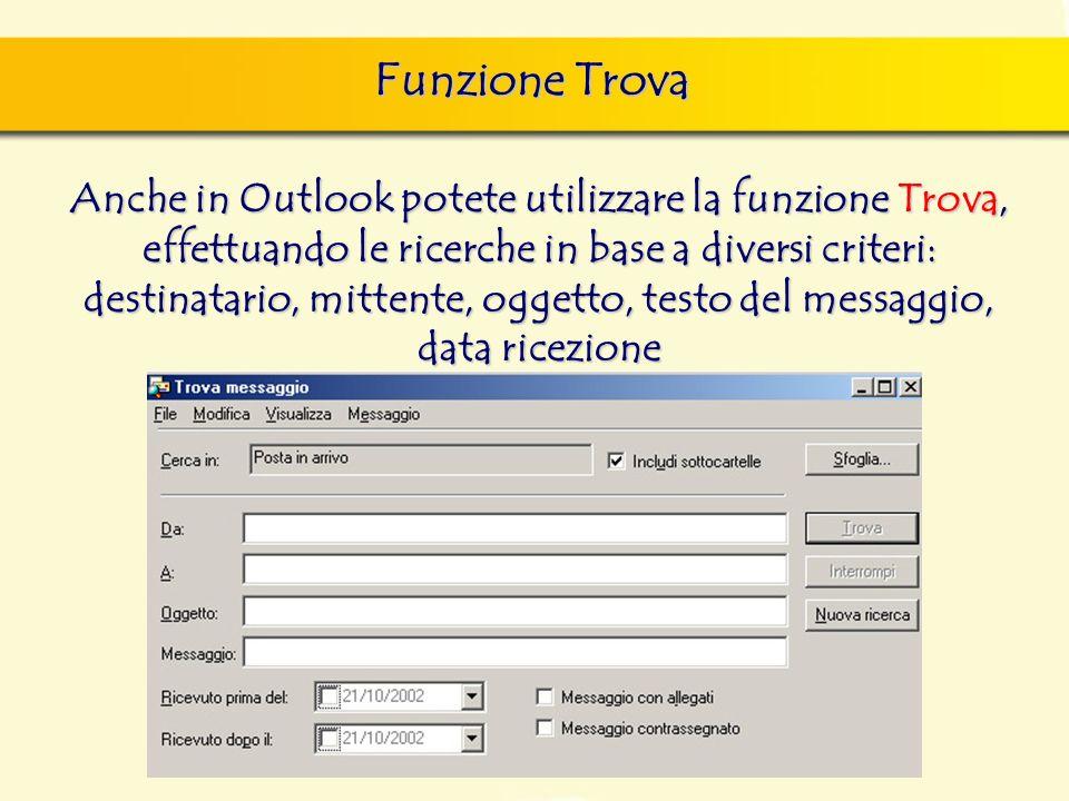 Funzione Trova Anche in Outlook potete utilizzare la funzione Trova, effettuando le ricerche in base a diversi criteri: destinatario, mittente, oggetto, testo del messaggio, data ricezione