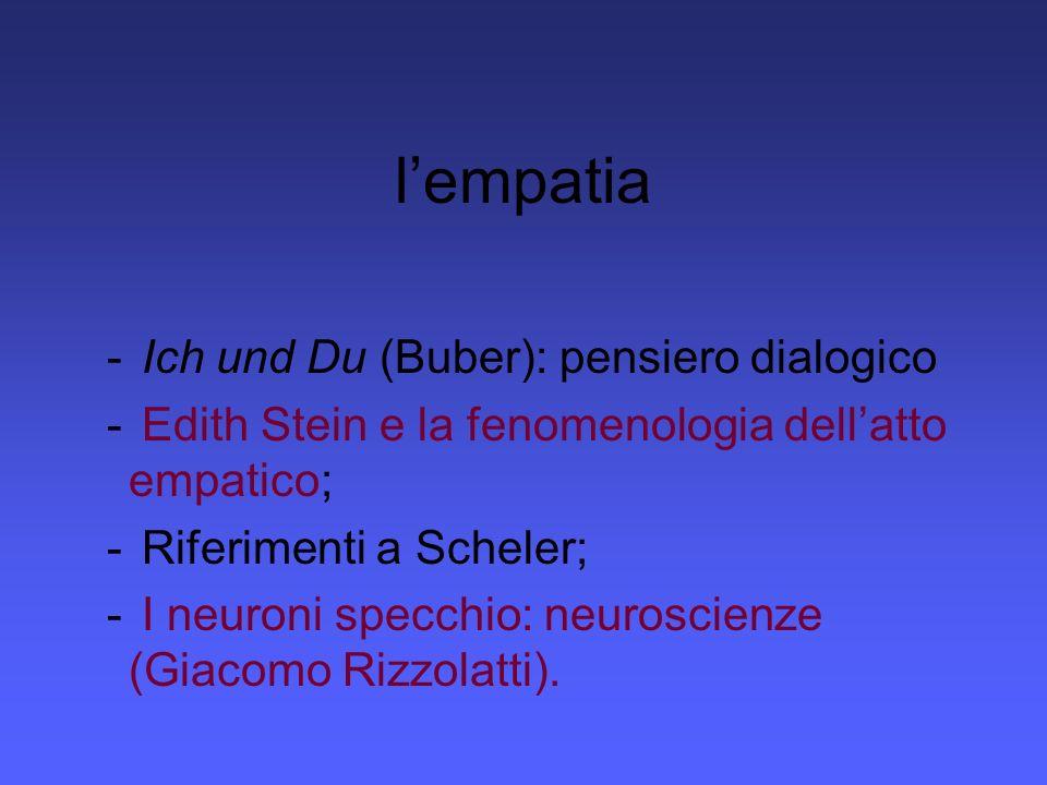lempatia - Ich und Du (Buber): pensiero dialogico - Edith Stein e la fenomenologia dellatto empatico; - Riferimenti a Scheler; - I neuroni specchio: n