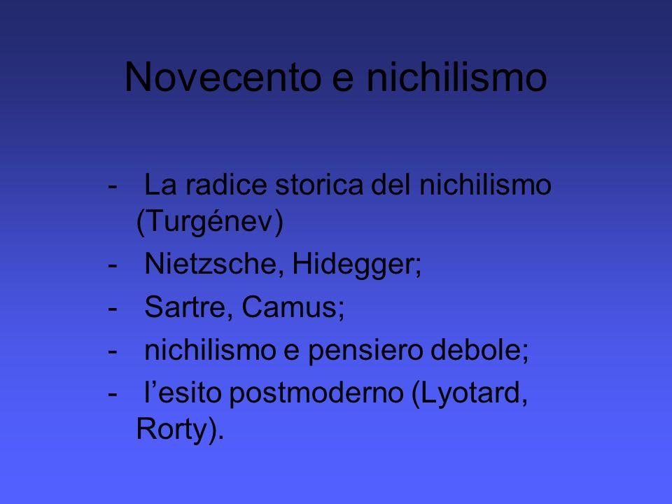 Novecento e nichilismo - La radice storica del nichilismo (Turgénev) - Nietzsche, Hidegger; - Sartre, Camus; - nichilismo e pensiero debole; - lesito