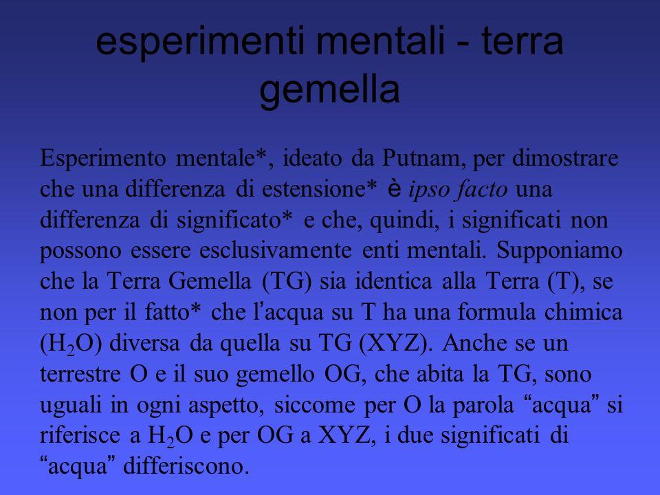 esperimenti mentali - terra gemella Esperimento mentale*, ideato da Putnam, per dimostrare che una differenza di estensione* è ipso facto una differen