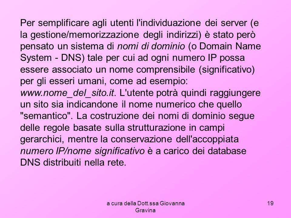 a cura della Dott.ssa Giovanna Gravina 19 Per semplificare agli utenti l individuazione dei server (e la gestione/memorizzazione degli indirizzi) è stato però pensato un sistema di nomi di dominio (o Domain Name System - DNS) tale per cui ad ogni numero IP possa essere associato un nome comprensibile (significativo) per gli esseri umani, come ad esempio: www.nome_del_sito.it.