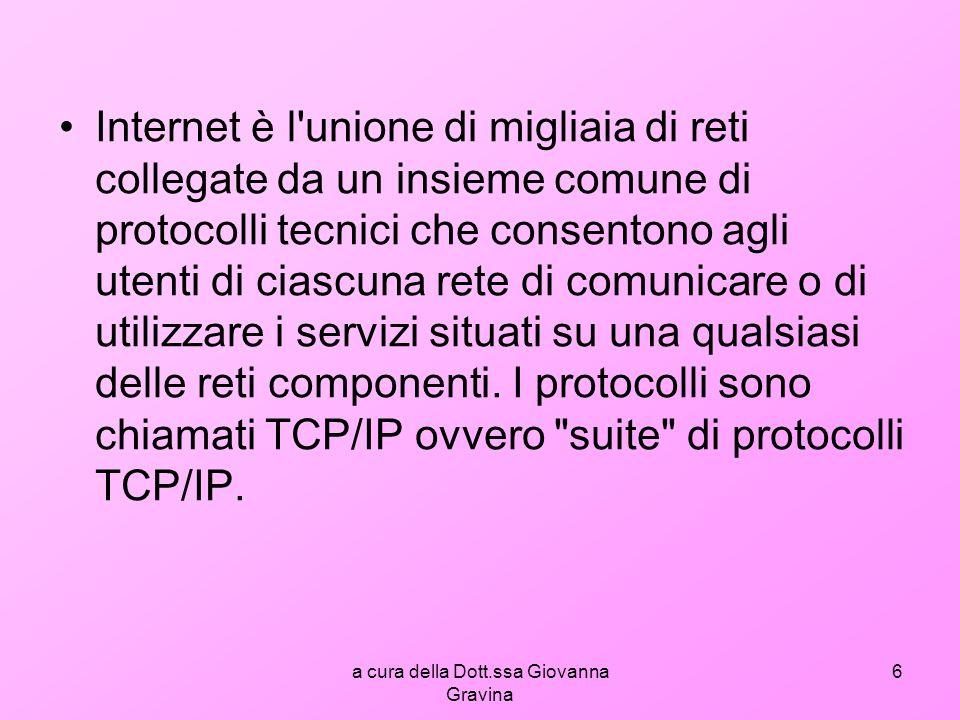 a cura della Dott.ssa Giovanna Gravina 7 TCP/IP TCP= Transmission Control Protocol IP= Internet Protocol TCP/IP= è l insieme di protocolli di rete utilizzato su internet che consente le comunicazioni tra reti interconnesse costituite da computer con architetture hardware e sistemi operativi di tipo diverso