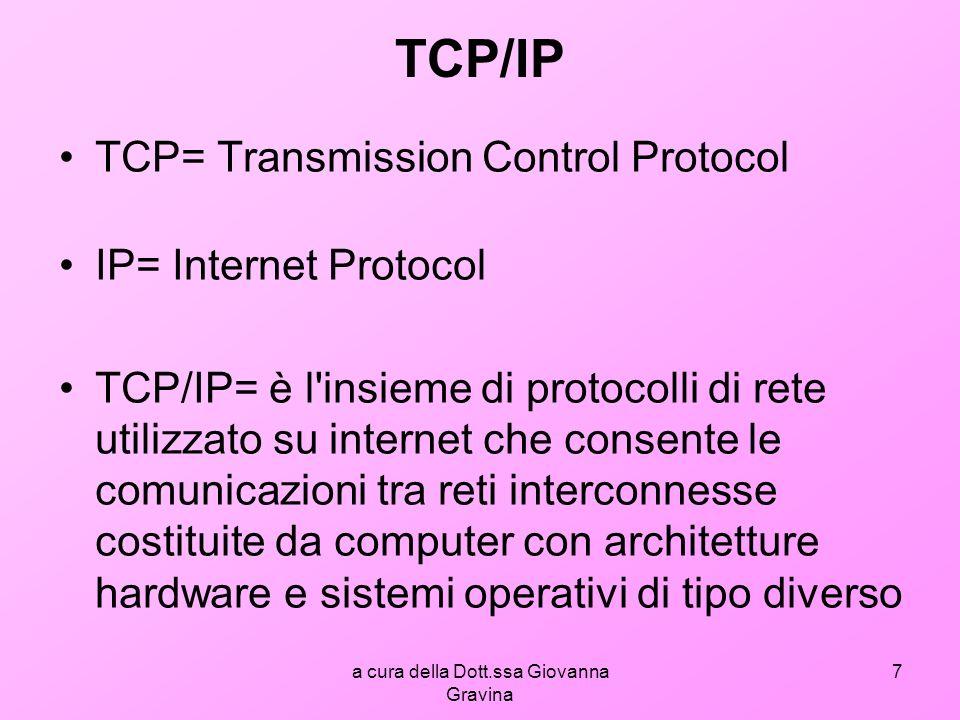 a cura della Dott.ssa Giovanna Gravina 8 TCP/IP è il nome collettivo di una famiglia di più di 100 protocolli di trasmissione dati utilizzati per organizzare in rete elaboratori e apparati di trasmissione dati.