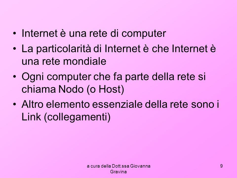 a cura della Dott.ssa Giovanna Gravina 9 Internet è una rete di computer La particolarità di Internet è che Internet è una rete mondiale Ogni computer che fa parte della rete si chiama Nodo (o Host) Altro elemento essenziale della rete sono i Link (collegamenti)