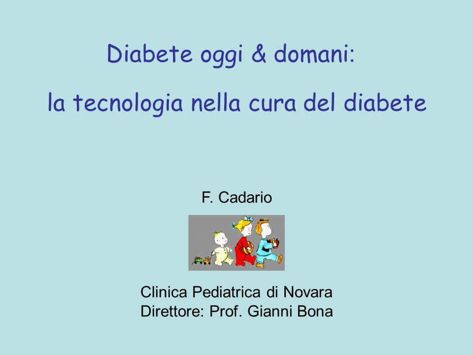 la tecnologia nella cura del diabete Diabete oggi & domani : F. Cadario Clinica Pediatrica di Novara Direttore: Prof. Gianni Bona