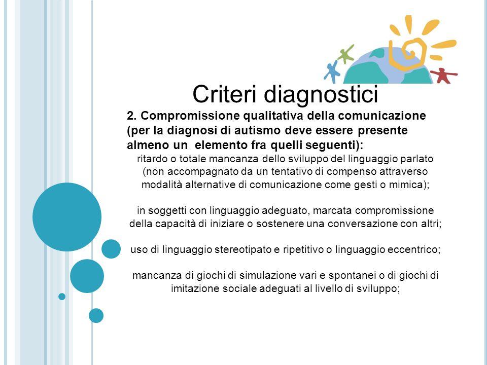 Criteri diagnostici 1.Compromissione qualitativa dellinterazione sociale (per la diagnosi di autismo devono essere presenti almeno due elementi fra qu