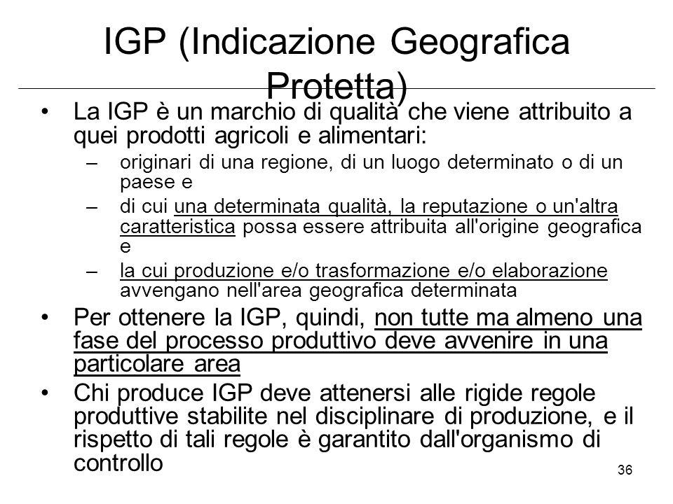 36 IGP (Indicazione Geografica Protetta) La IGP è un marchio di qualità che viene attribuito a quei prodotti agricoli e alimentari: –originari di una regione, di un luogo determinato o di un paese e –di cui una determinata qualità, la reputazione o un altra caratteristica possa essere attribuita all origine geografica e –la cui produzione e/o trasformazione e/o elaborazione avvengano nell area geografica determinata Per ottenere la IGP, quindi, non tutte ma almeno una fase del processo produttivo deve avvenire in una particolare area Chi produce IGP deve attenersi alle rigide regole produttive stabilite nel disciplinare di produzione, e il rispetto di tali regole è garantito dall organismo di controllo