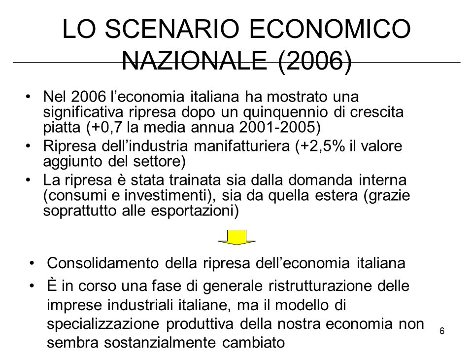 6 LO SCENARIO ECONOMICO NAZIONALE (2006) Nel 2006 leconomia italiana ha mostrato una significativa ripresa dopo un quinquennio di crescita piatta (+0,