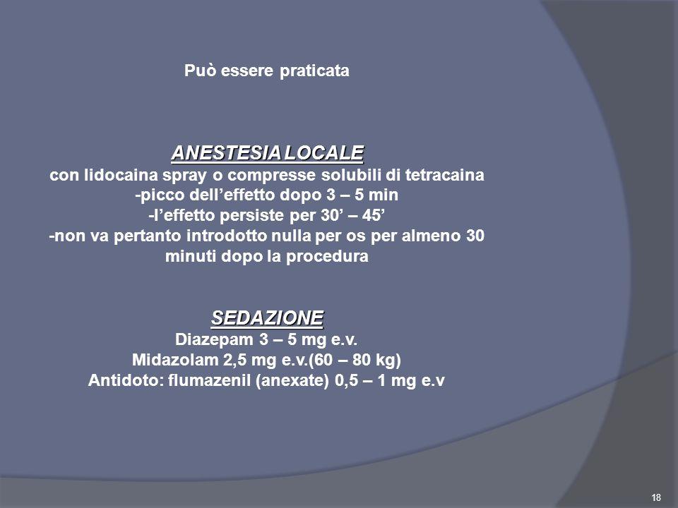 18 Può essere praticata ANESTESIA LOCALE con lidocaina spray o compresse solubili di tetracaina -picco delleffetto dopo 3 – 5 min -leffetto persiste p