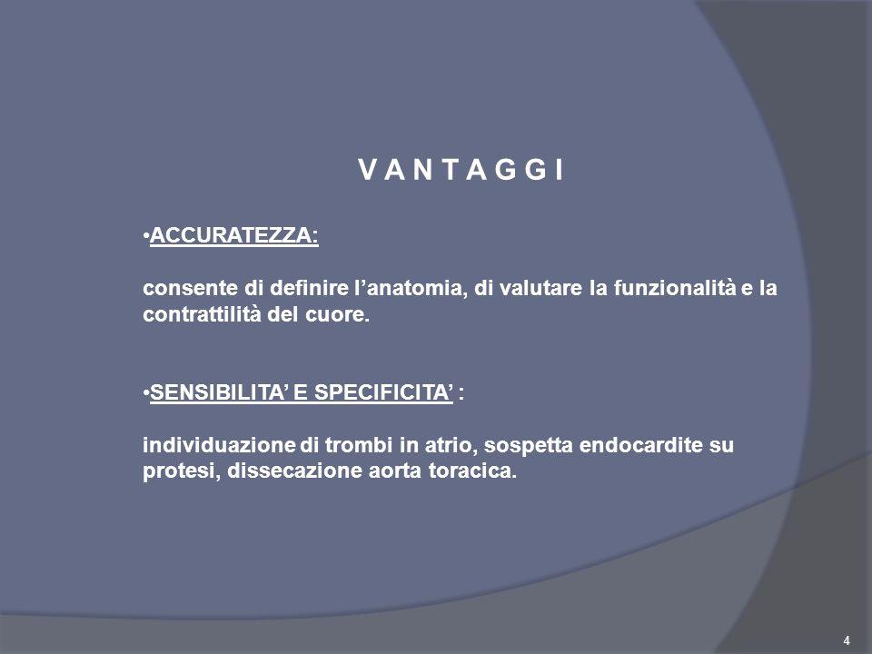 4 V A N T A G G I ACCURATEZZA: consente di definire lanatomia, di valutare la funzionalità e la contrattilità del cuore. SENSIBILITA E SPECIFICITA : i