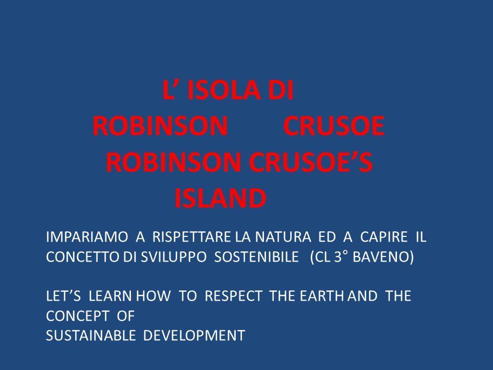 L ISOLA DI ROBINSON CRUSOE ROBINSON CRUSOES ISLAND IMPARIAMO A RISPETTARE LA NATURA ED A CAPIRE IL CONCETTO DI SVILUPPO SOSTENIBILE (CL 3° BAVENO) LET