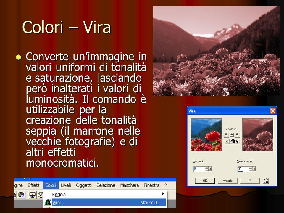Colori – Vira --------------- Converte unimmagine in valori uniformi di tonalità e saturazione, lasciando però inalterati i valori di luminosità. Il c