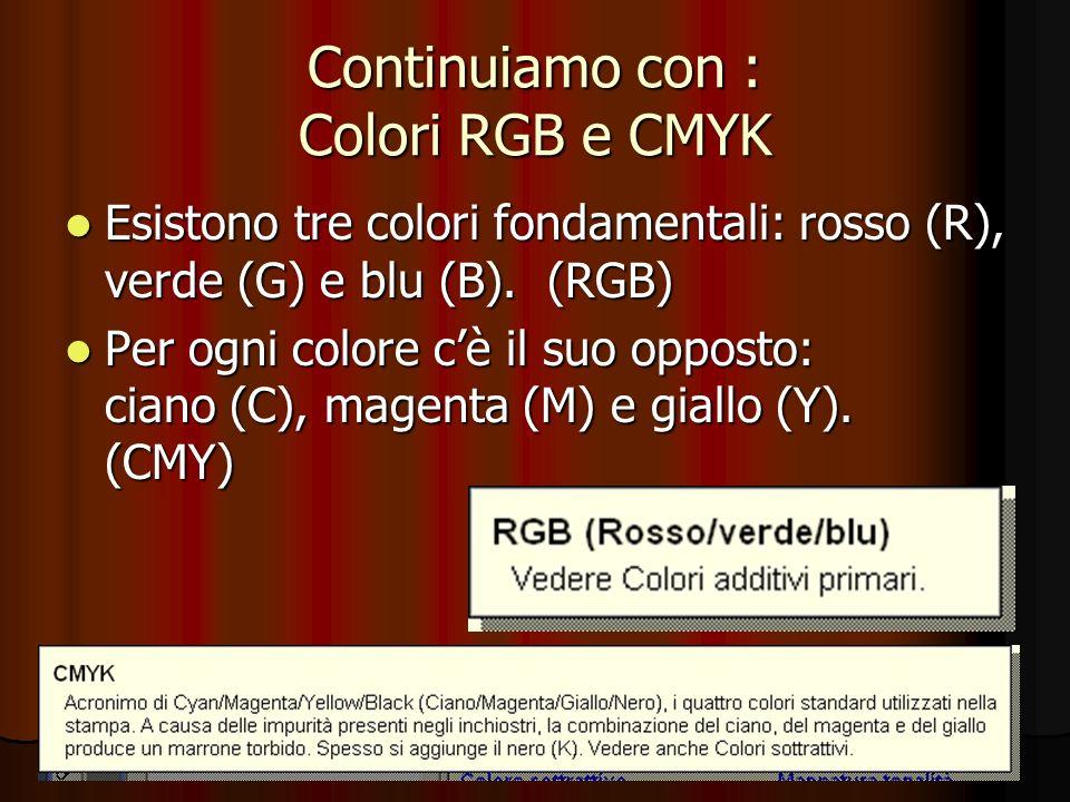 Continuiamo con : Colori RGB e CMYK Esistono tre colori fondamentali: rosso (R), verde (G) e blu (B). (RGB) Esistono tre colori fondamentali: rosso (R