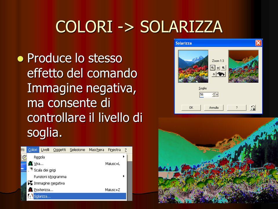 COLORI -> SOLARIZZA Produce lo stesso effetto del comando Immagine negativa, ma consente di controllare il livello di soglia. Produce lo stesso effett