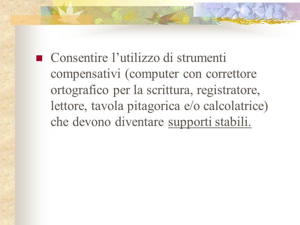 Consentire lutilizzo di strumenti compensativi (computer con correttore ortografico per la scrittura, registratore, lettore, tavola pitagorica e/o cal