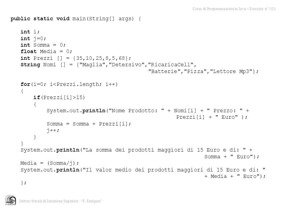 Corso di Programmazione in Java – Esercizio n° 003 Istituto Statale di Istruzione Superiore F. Enriques public static void main(String[] args) { int i