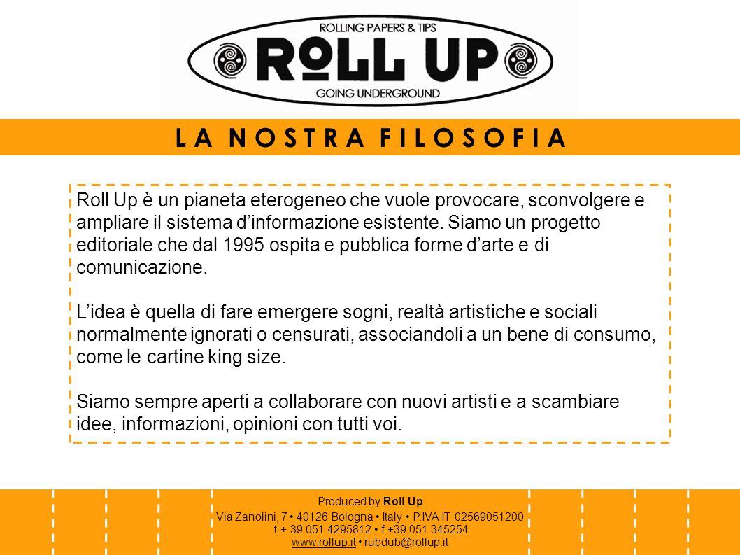 Produced by Roll Up Via Zanolini, 7 40126 Bologna Italy P.IVA IT 02569051200 t + 39 051 4295812 f +39 051 345254 www.rollup.itwww.rollup.it rubdub@rollup.it R O L L U P cartine e filtri Roll Up cartine e filtri è un pratico kit in cartoncino perforato pieghevole, contenente cartine king size, realizzato di volta in volta con le opere di autori e artisti di tutto il mondo (illustratori, grafici, poeti, musicisti...).