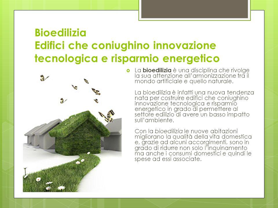 Bioedilizia Edifici che coniughino innovazione tecnologica e risparmio energetico La bioedilizia è una disciplina che rivolge la sua attenzione allarmonizzazione tra il mondo artificiale e quello naturale.