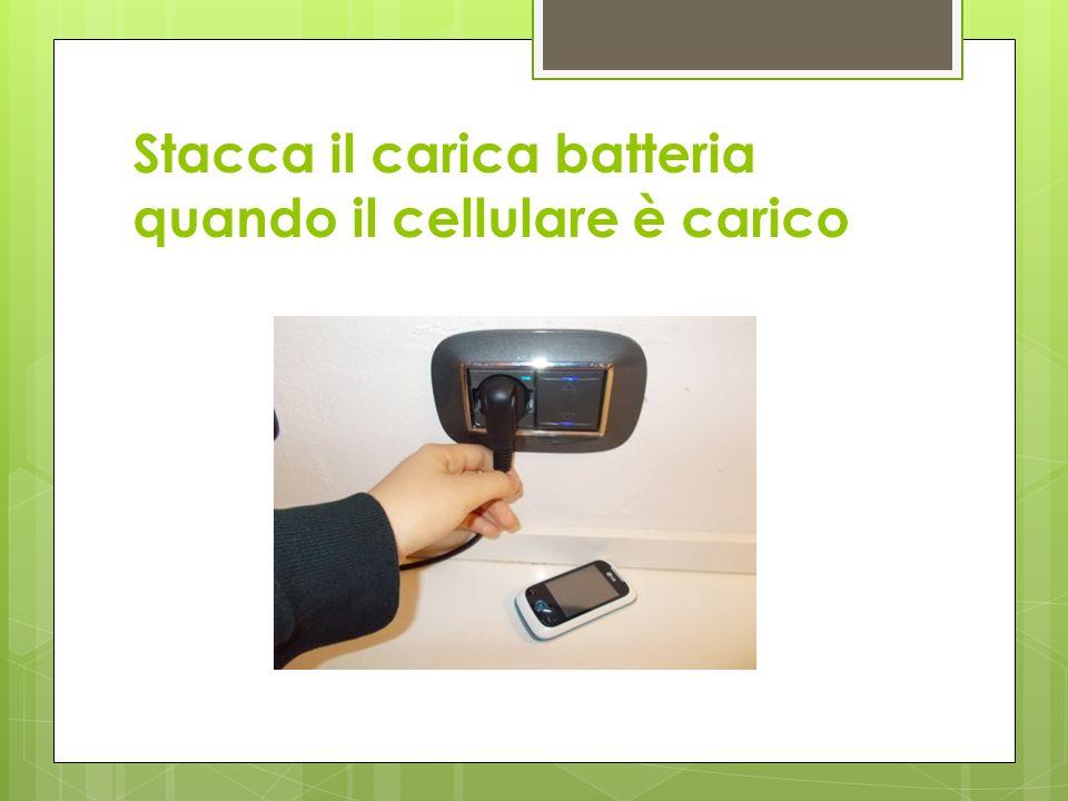 Stacca il carica batteria quando il cellulare è carico