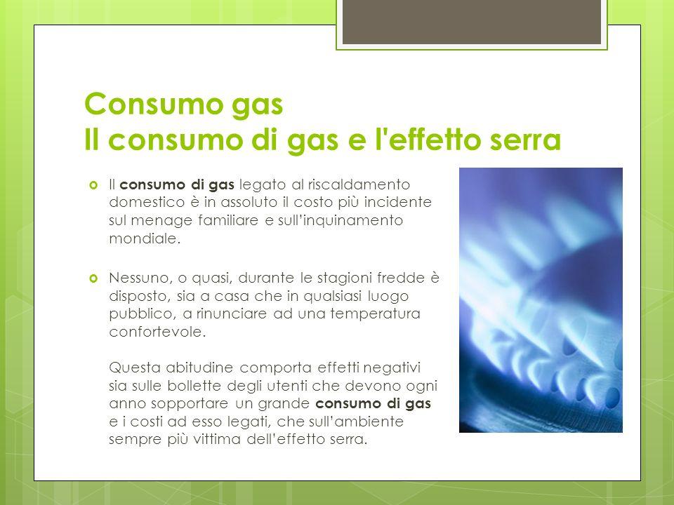 Consumo gas Il consumo di gas e l effetto serra Il consumo di gas legato al riscaldamento domestico è in assoluto il costo più incidente sul menage familiare e sullinquinamento mondiale.