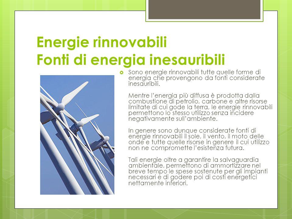 Energie rinnovabili Fonti di energia inesauribili Sono energie rinnovabili tutte quelle forme di energia che provengono da fonti considerate inesauribili.