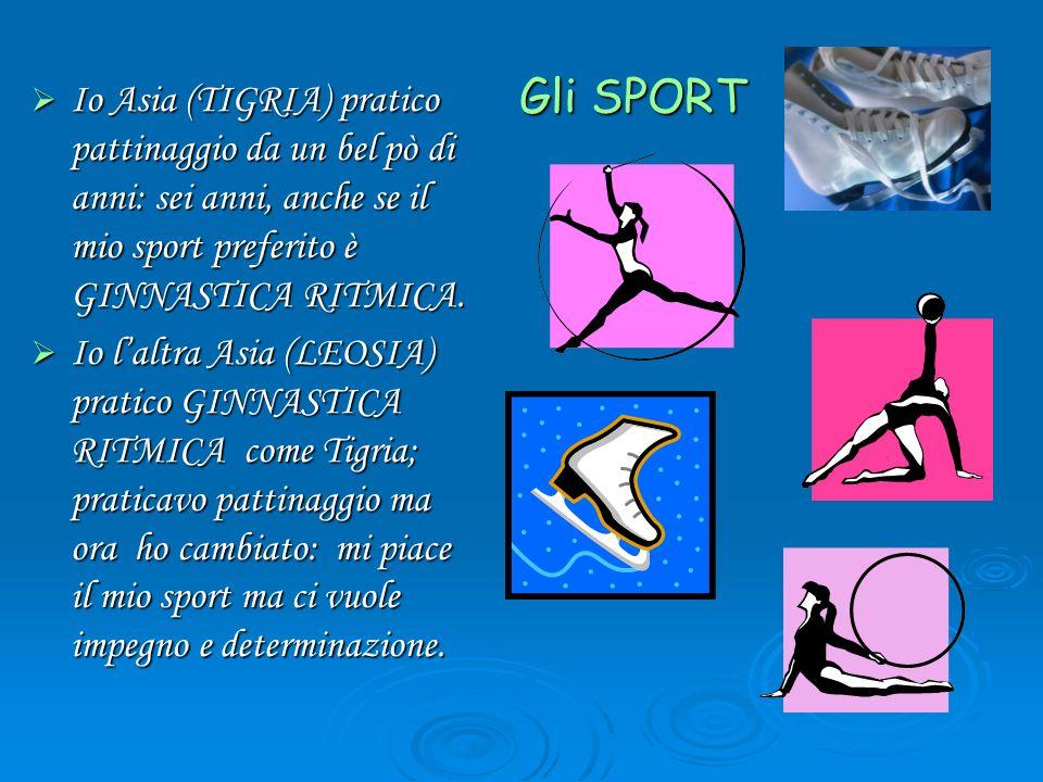 Gli SPORT Io Asia (TIGRIA) pratico pattinaggio da un bel pò di anni: sei anni, anche se il mio sport preferito è GINNASTICA RITMICA. Io Asia (TIGRIA)
