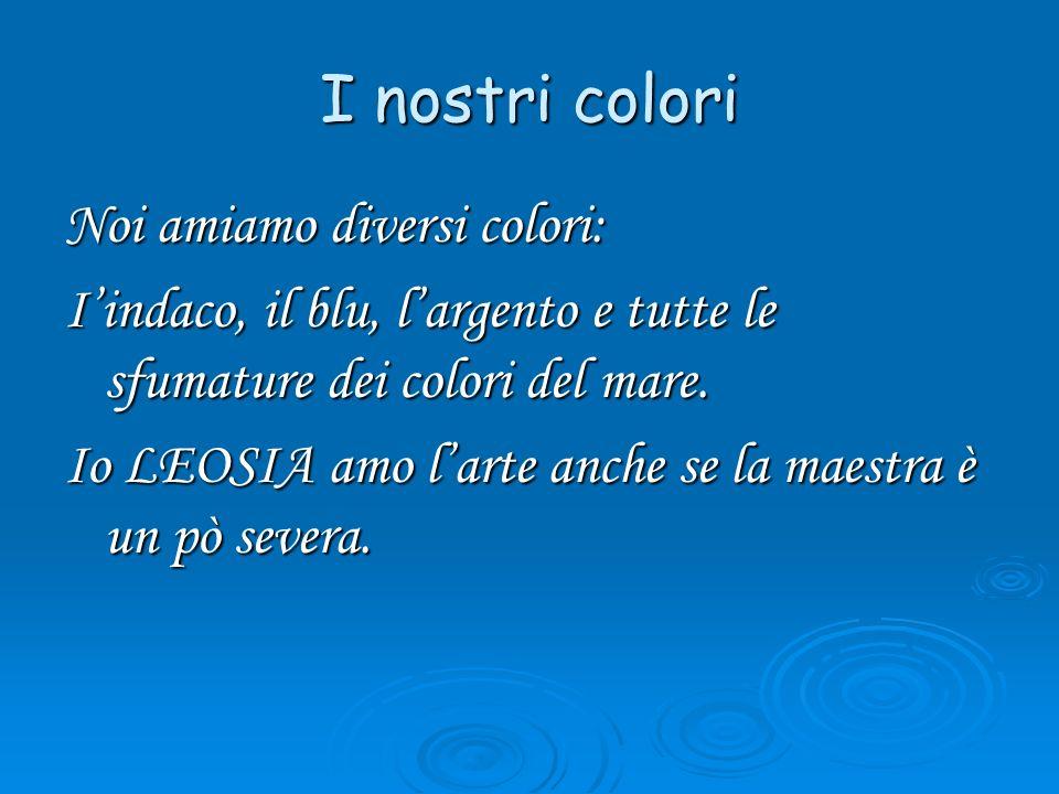 I nostri colori Noi amiamo diversi colori: Iindaco, il blu, largento e tutte le sfumature dei colori del mare. Io LEOSIA amo larte anche se la maestra