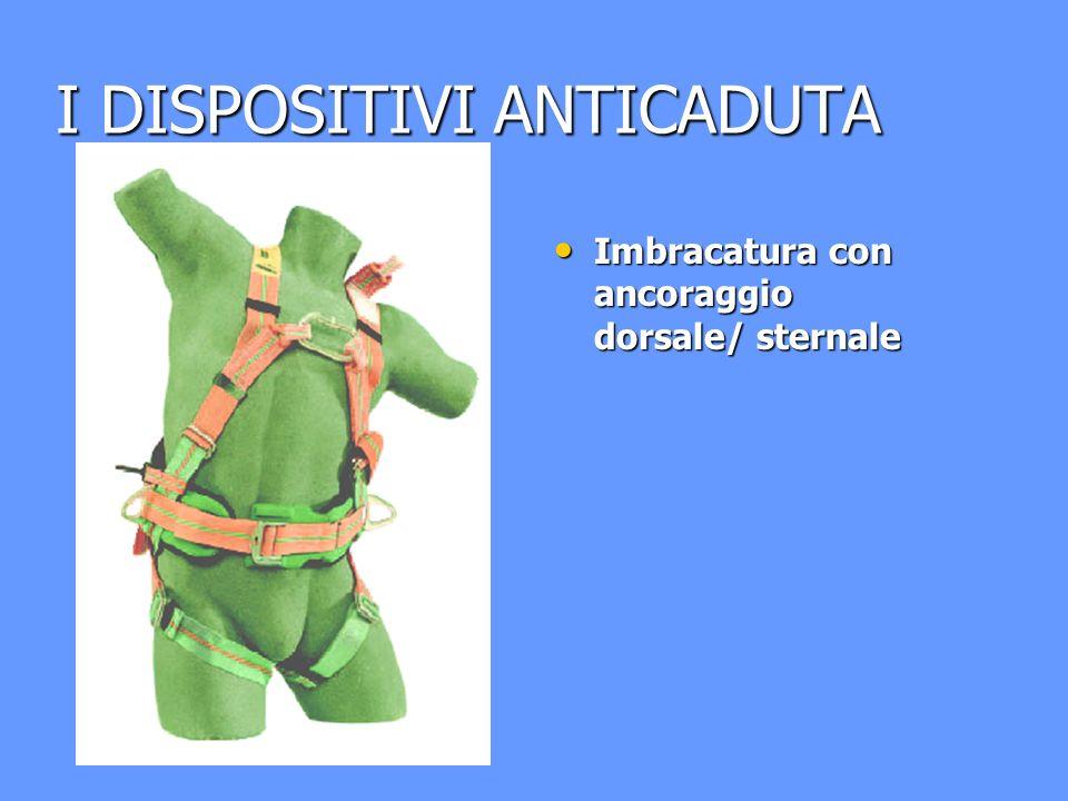I DISPOSITIVI ANTICADUTA Imbracatura con ancoraggio dorsale/ sternale Imbracatura con ancoraggio dorsale/ sternale