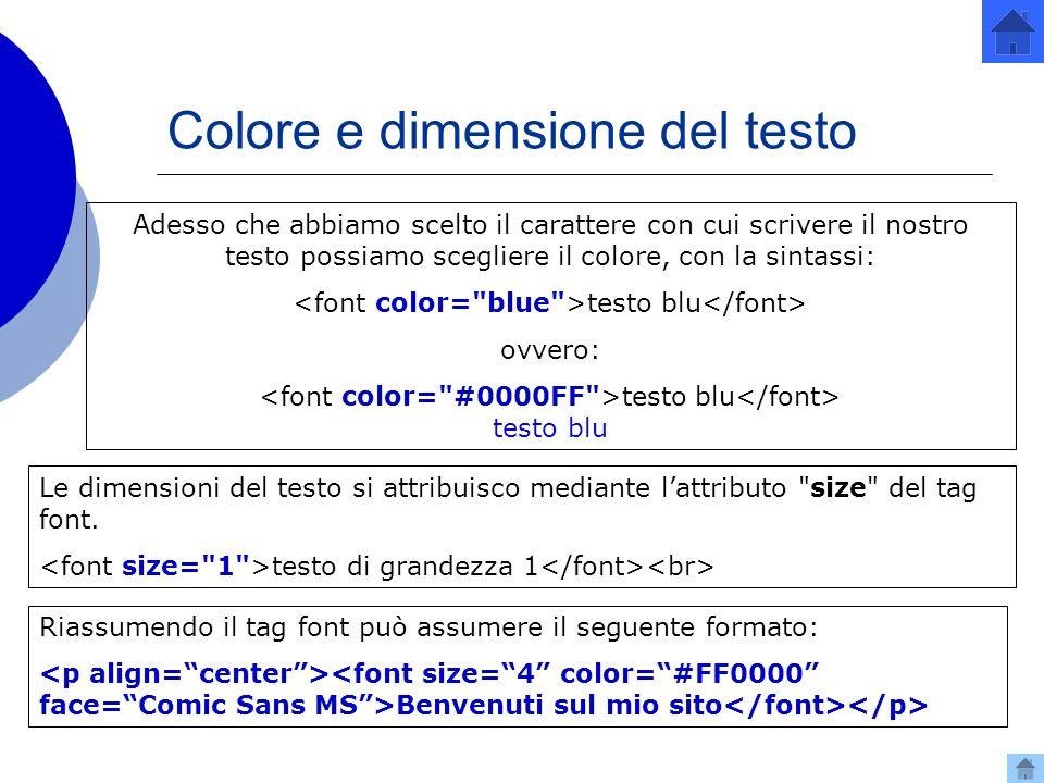 Colore e dimensione del testo Adesso che abbiamo scelto il carattere con cui scrivere il nostro testo possiamo scegliere il colore, con la sintassi: testo blu ovvero: testo blu testo blu Le dimensioni del testo si attribuisco mediante lattributo size del tag font.