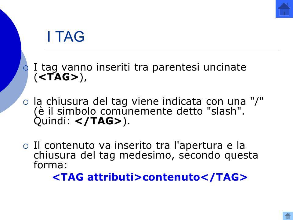 I TAG I tag vanno inseriti tra parentesi uncinate ( ), la chiusura del tag viene indicata con una / (è il simbolo comunemente detto slash .