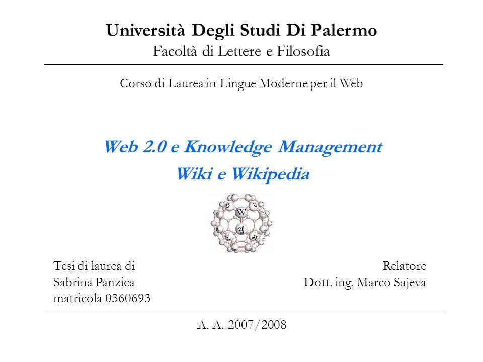 Web 2.0 e Knowledge Management Wiki e Wikipedia Università Degli Studi Di Palermo Facoltà di Lettere e Filosofia Corso di Laurea in Lingue Moderne per il Web Tesi di laurea di Sabrina Panzica matricola 0360693 Relatore Dott.