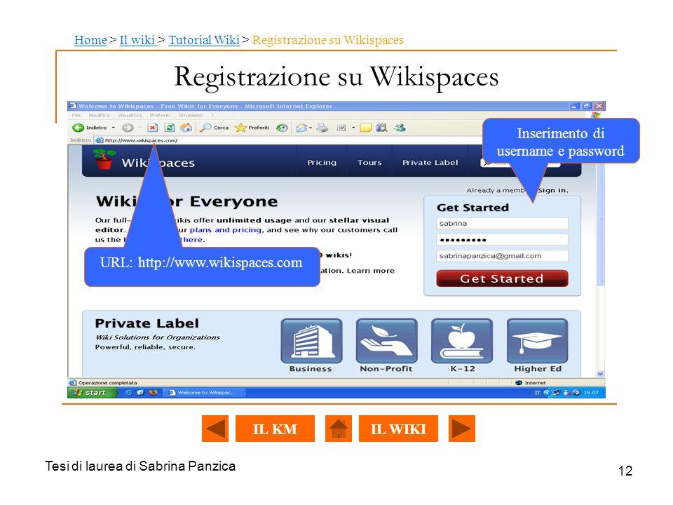 Tesi di laurea di Sabrina Panzica 12 Registrazione su Wikispaces URL: http://www.wikispaces.com Inserimento di username e password HomeHome > Il wiki > Tutorial Wiki > Registrazione su WikispacesIl wiki Tutorial Wiki IL WIKIIL KM