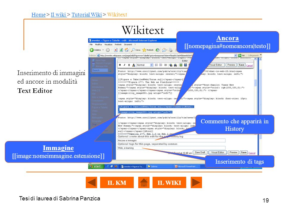 Tesi di laurea di Sabrina Panzica 19 Wikitext Immagine [[image:nomeimmagine.estensione]] Inserimento di tags Commento che apparirà in History Ancora [[nomepagina#nomeancora|testo]] Inserimento di immagini ed ancore in modalità Text Editor HomeHome > Il wiki > Tutorial Wiki > WikitextIl wiki Tutorial Wiki IL WIKIIL KM
