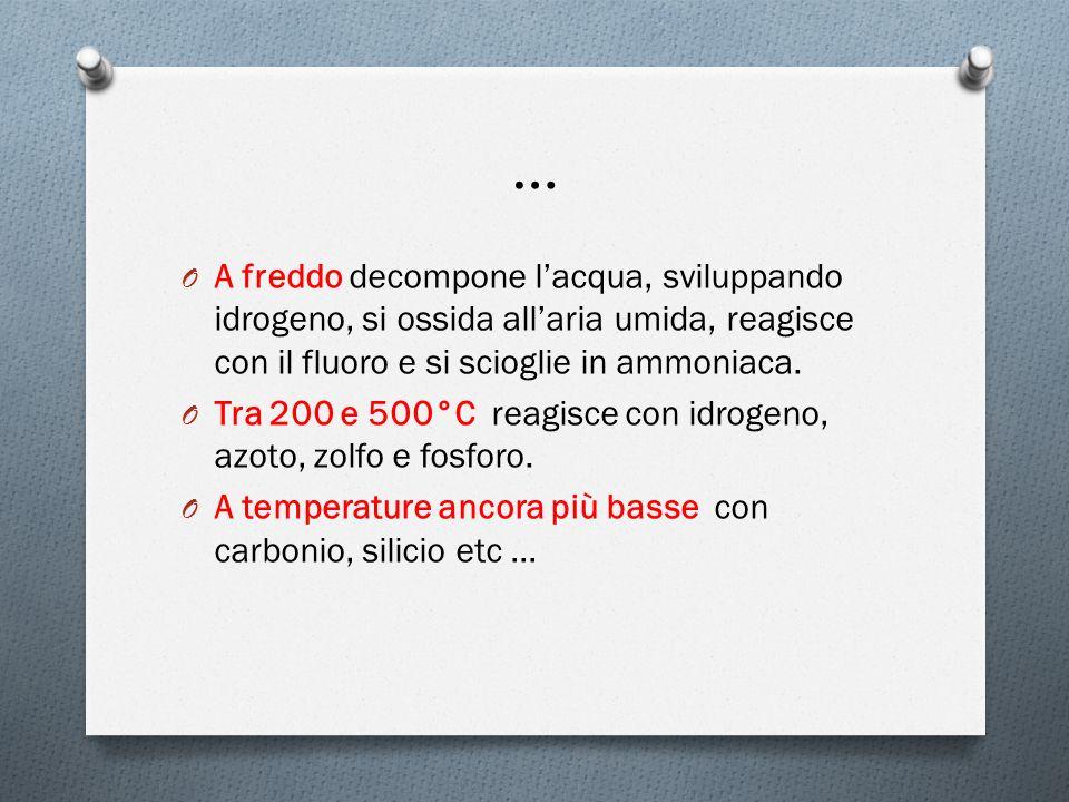 … O A freddo decompone lacqua, sviluppando idrogeno, si ossida allaria umida, reagisce con il fluoro e si scioglie in ammoniaca.