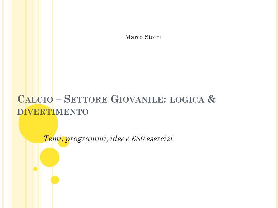 C ALCIO – S ETTORE G IOVANILE : LOGICA & DIVERTIMENTO Temi, programmi, idee e 680 esercizi Marco Stoini