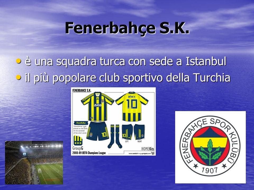 Fenerbahçe S.K. è una squadra turca con sede a Istanbul è una squadra turca con sede a Istanbul il più popolare club sportivo della Turchia il più pop