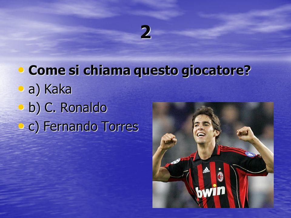 2 Come si chiama questo giocatore? Come si chiama questo giocatore? a) Kaka a) Kaka b) C. Ronaldo b) C. Ronaldo c) Fernando Torres c) Fernando Torres