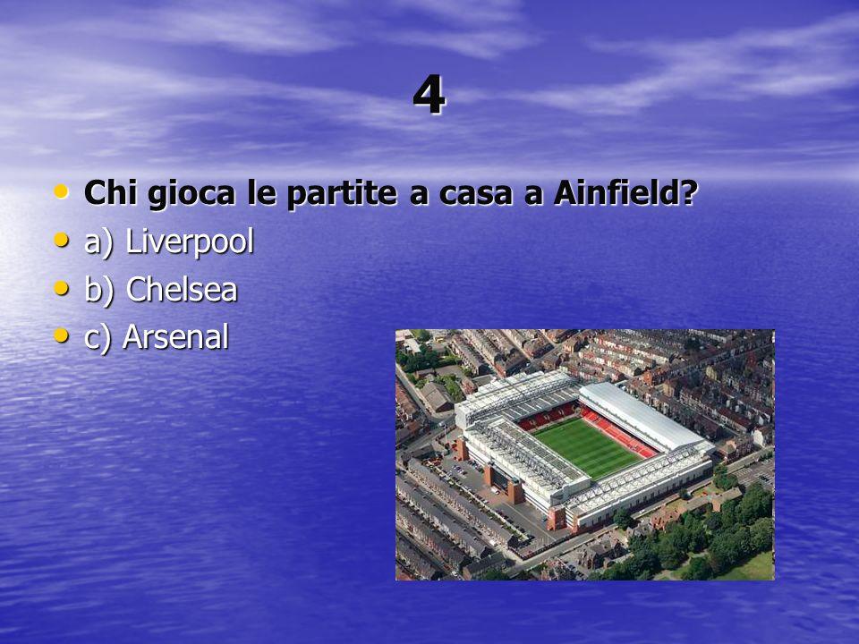4 Chi gioca le partite a casa a Ainfield? Chi gioca le partite a casa a Ainfield? a) Liverpool a) Liverpool b) Chelsea b) Chelsea c) Arsenal c) Arsena