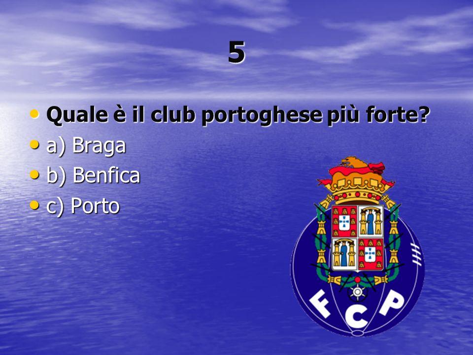 5 Quale è il club portoghese più forte? Quale è il club portoghese più forte? a) Braga a) Braga b) Benfica b) Benfica c) Porto c) Porto