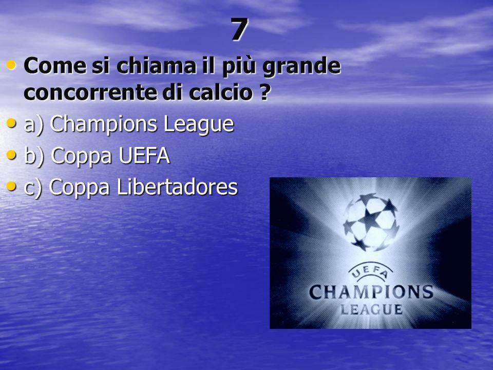 7 Come si chiama il più grande concorrente di calcio ? Come si chiama il più grande concorrente di calcio ? a) Champions League a) Champions League b)