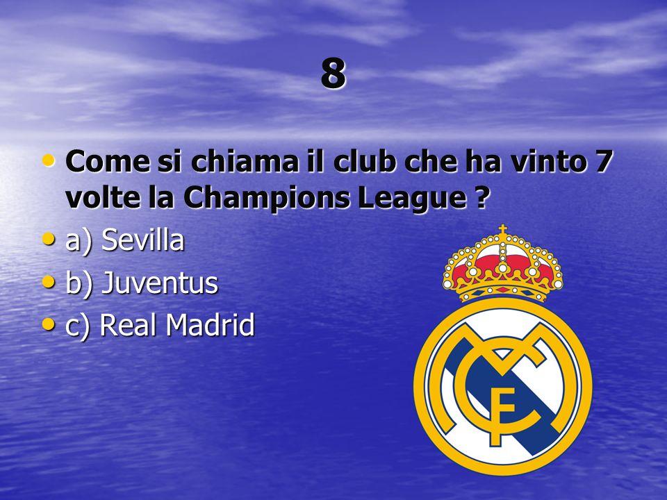 8 Come si chiama il club che ha vinto 7 volte la Champions League ? Come si chiama il club che ha vinto 7 volte la Champions League ? a) Sevilla a) Se