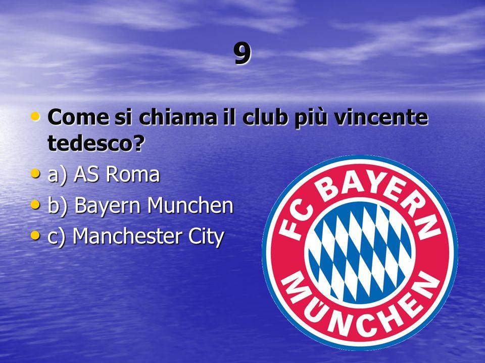 9 Come si chiama il club più vincente tedesco? Come si chiama il club più vincente tedesco? a) AS Roma a) AS Roma b) Bayern Munchen b) Bayern Munchen