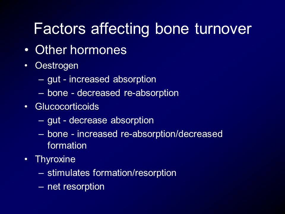 Factors affecting bone turnover Other hormones Oestrogen –gut - increased absorption –bone - decreased re-absorption Glucocorticoids –gut - decrease a