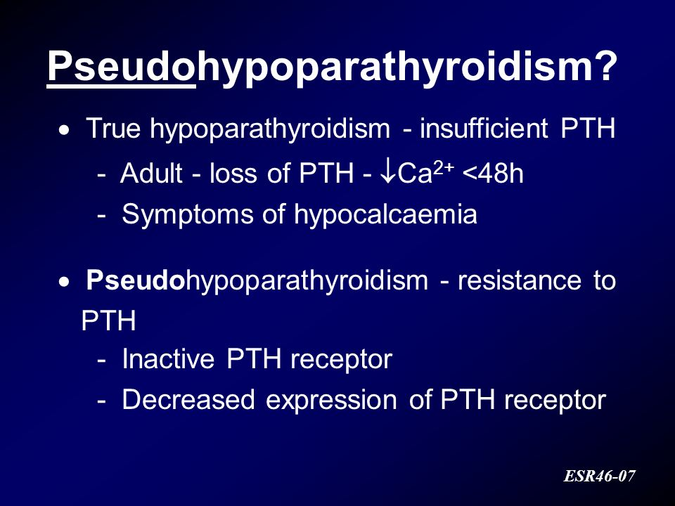 Pseudohypoparathyroidism? ESR46-07 True hypoparathyroidism - insufficient PTH - Adult - loss of PTH - Ca 2+ <48h - Symptoms of hypocalcaemia Pseudohyp