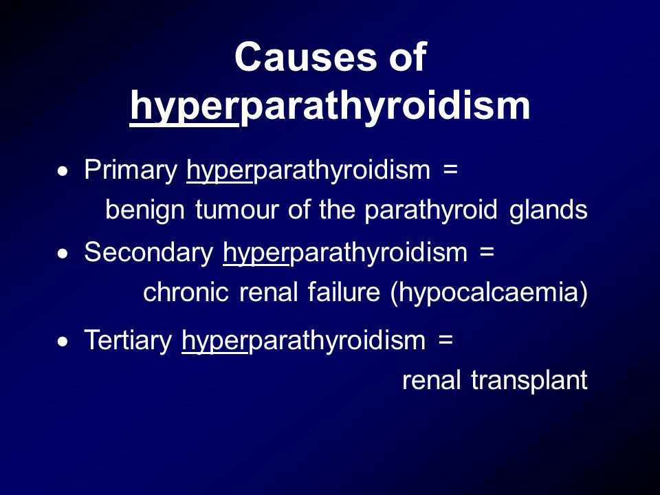 Causes of hyperparathyroidism Primary hyperparathyroidism = benign tumour of the parathyroid glands Secondary hyperparathyroidism = chronic renal fail