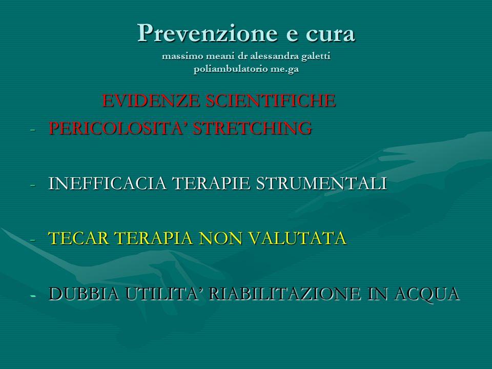 Prevenzione e cura massimo meani dr alessandra galetti poliambulatorio me.ga EVIDENZE SCIENTIFICHE EVIDENZE SCIENTIFICHE -PERICOLOSITA STRETCHING -INEFFICACIA TERAPIE STRUMENTALI -TECAR TERAPIA NON VALUTATA -DUBBIA UTILITA RIABILITAZIONE IN ACQUA