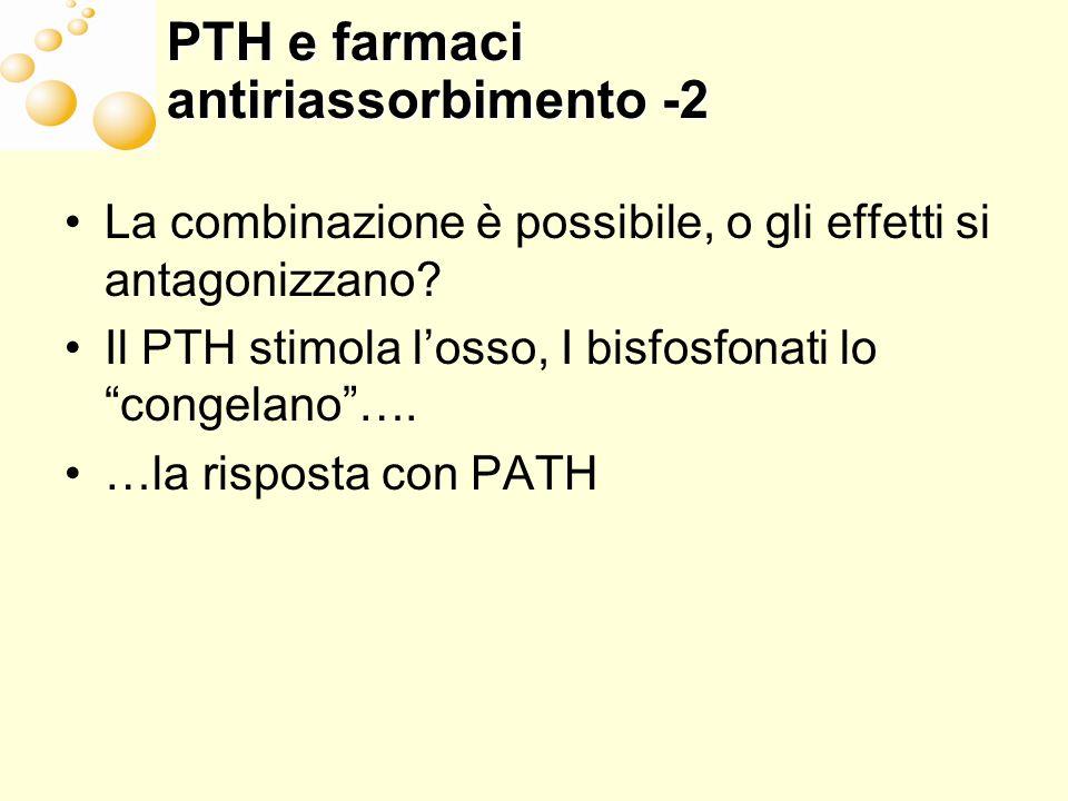 PTH e farmaci antiriassorbimento -2 La combinazione è possibile, o gli effetti si antagonizzano? Il PTH stimola losso, I bisfosfonati lo congelano…. …