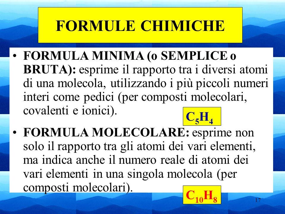 17 FORMULA MINIMA (o SEMPLICE o BRUTA): esprime il rapporto tra i diversi atomi di una molecola, utilizzando i più piccoli numeri interi come pedici (